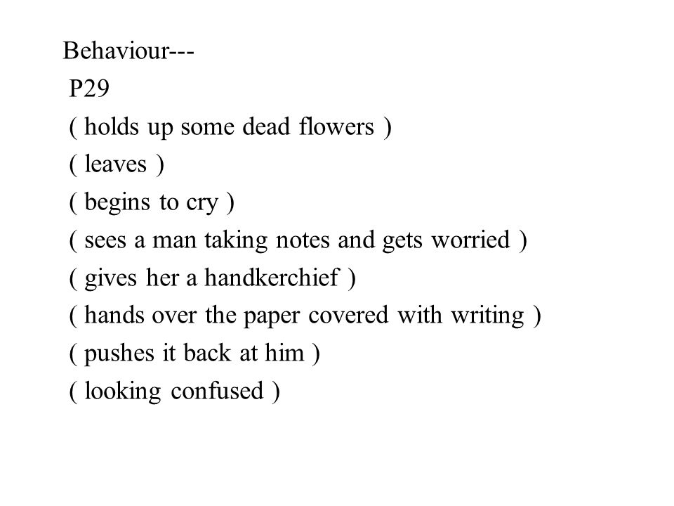 Behaviour--- P29. ( holds up some dead flowers ) ( leaves ) ( begins to cry ) ( sees a man taking notes and gets worried )