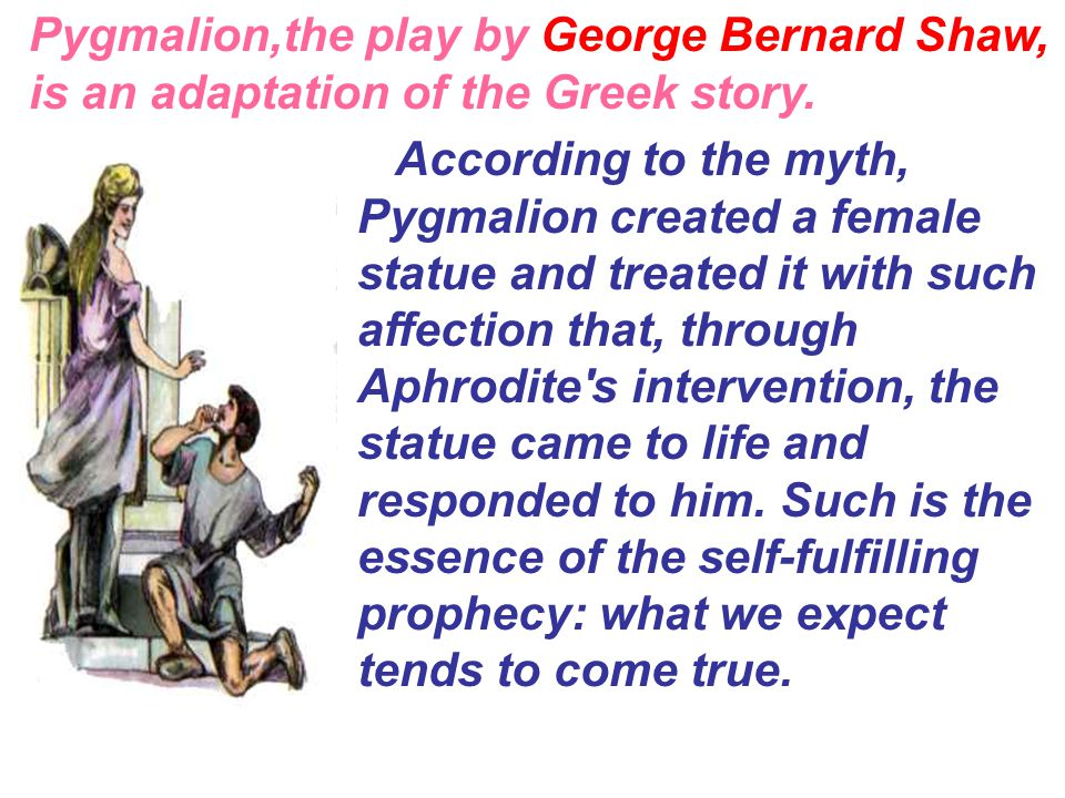 Pygmalion,the play by George Bernard Shaw, is an adaptation of the Greek story.
