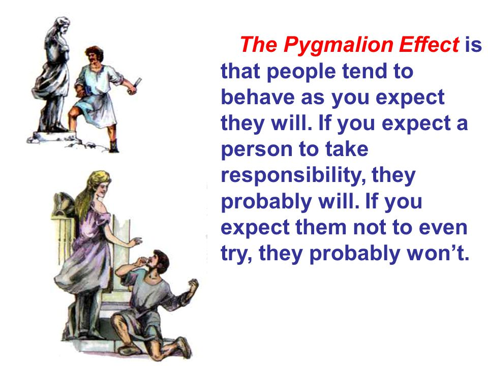 The Pygmalion Effect is that people tend to behave as you expect they will.