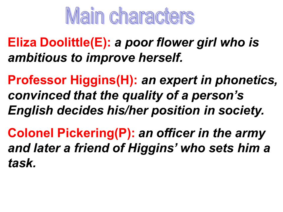 Main characters Eliza Doolittle(E): a poor flower girl who is ambitious to improve herself.