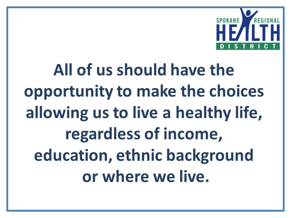 All of us should have the opportunity to make the choices allowing us to live a healthy life, regardless of income, education, ethnic background or where we live.