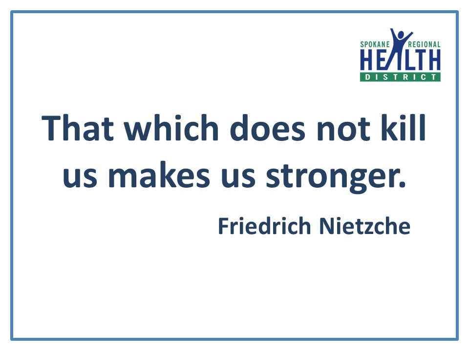 That which does not kill us makes us stronger. Friedrich Nietzche
