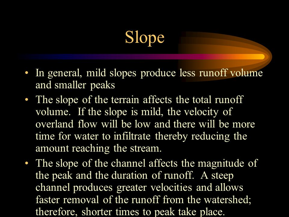 Slope In general, mild slopes produce less runoff volume and smaller peaks.