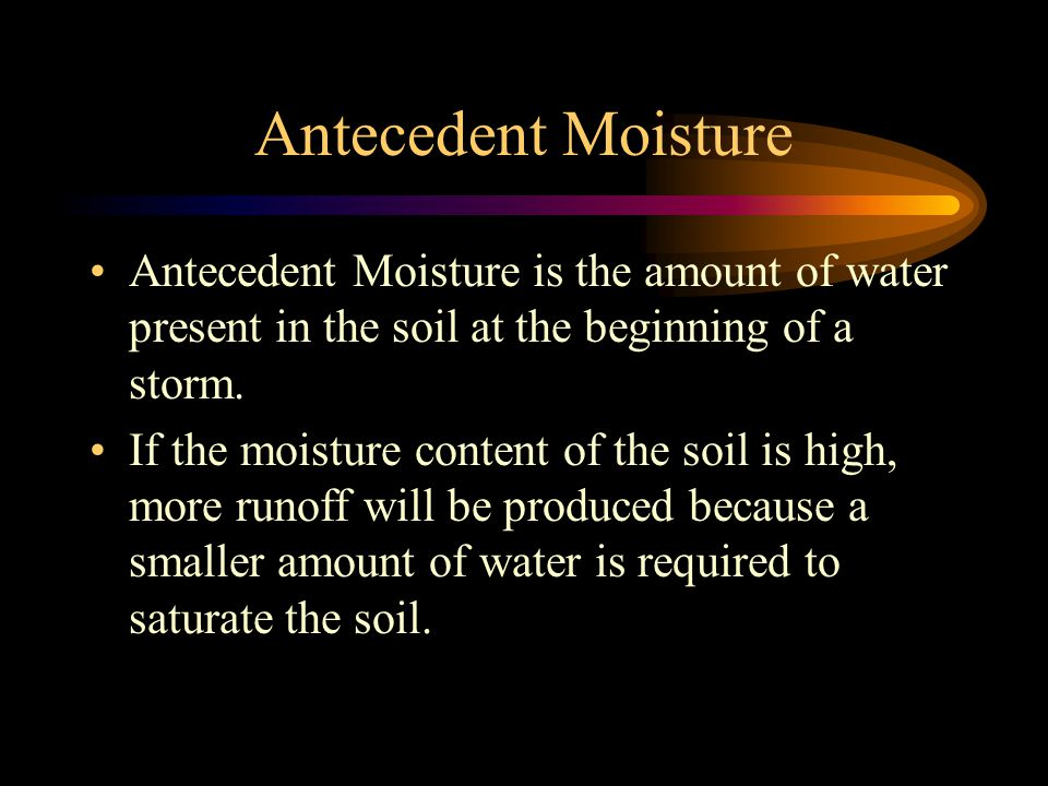 Antecedent Moisture Antecedent Moisture is the amount of water present in the soil at the beginning of a storm.