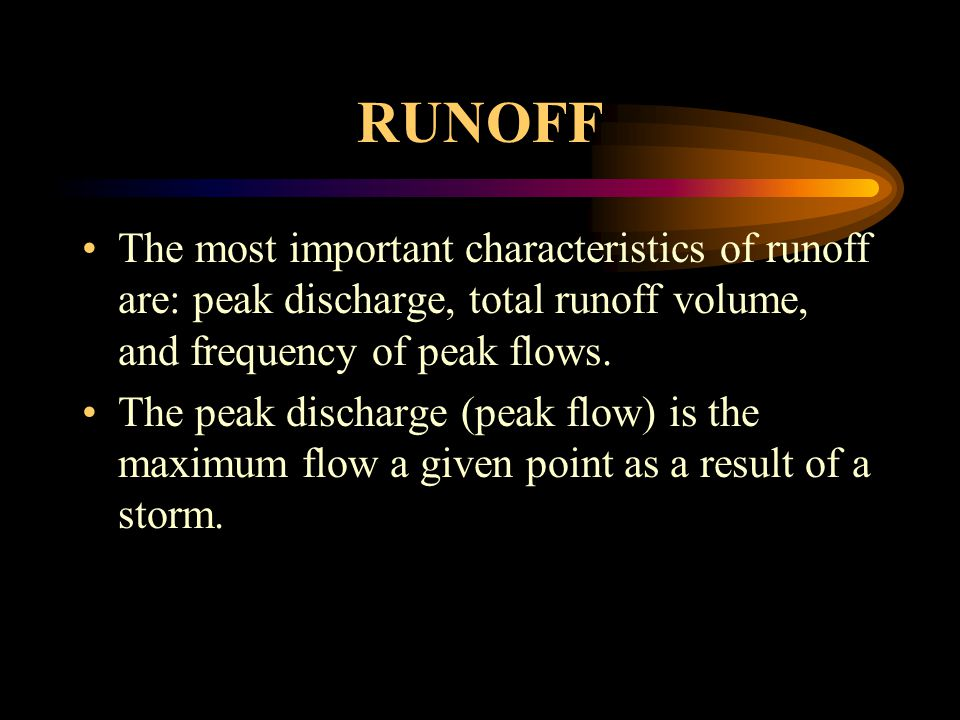 RUNOFF The most important characteristics of runoff are: peak discharge, total runoff volume, and frequency of peak flows.