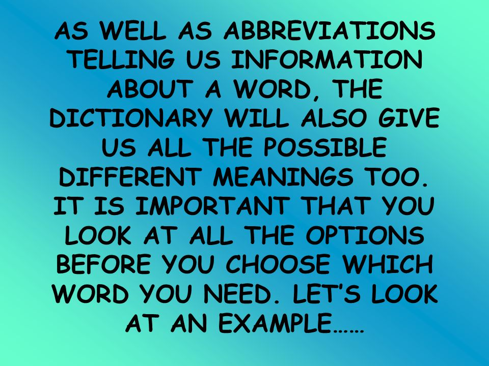 AS WELL AS ABBREVIATIONS TELLING US INFORMATION ABOUT A WORD, THE DICTIONARY WILL ALSO GIVE US ALL THE POSSIBLE DIFFERENT MEANINGS TOO.