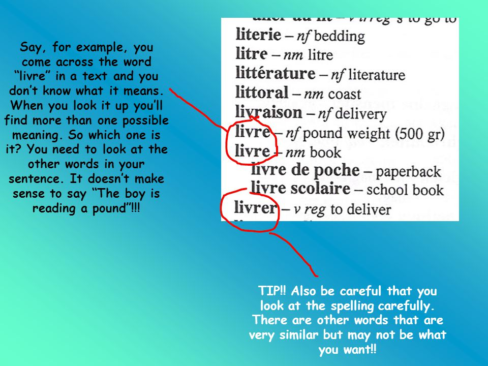Say, for example, you come across the word livre in a text and you don't know what it means. When you look it up you'll find more than one possible meaning. So which one is it You need to look at the other words in your sentence. It doesn't make sense to say The boy is reading a pound !!!