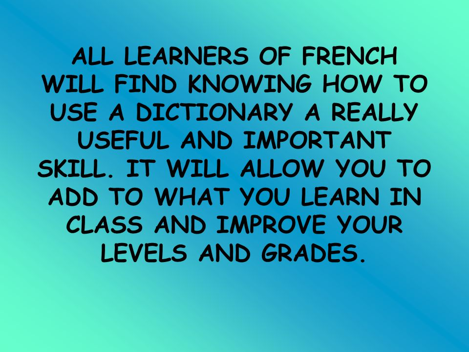 ALL LEARNERS OF FRENCH WILL FIND KNOWING HOW TO USE A DICTIONARY A REALLY USEFUL AND IMPORTANT SKILL.
