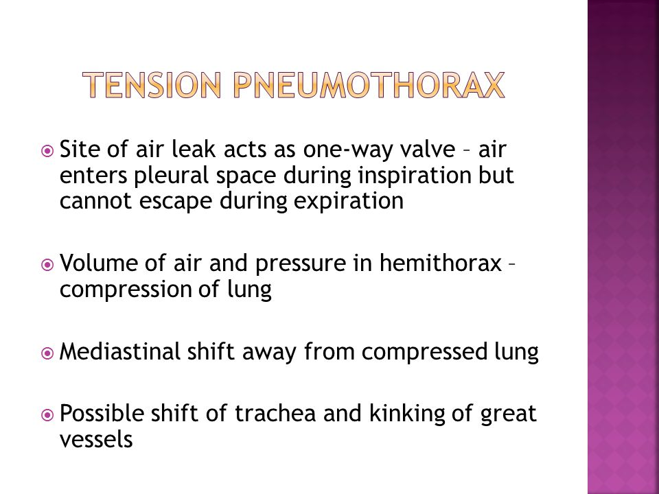 Tension pneumothorax Site of air leak acts as one-way valve – air enters pleural space during inspiration but cannot escape during expiration.