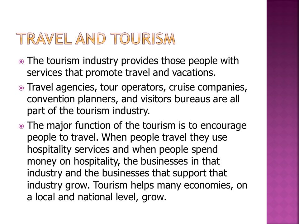 Travel and Tourism The tourism industry provides those people with services that promote travel and vacations.