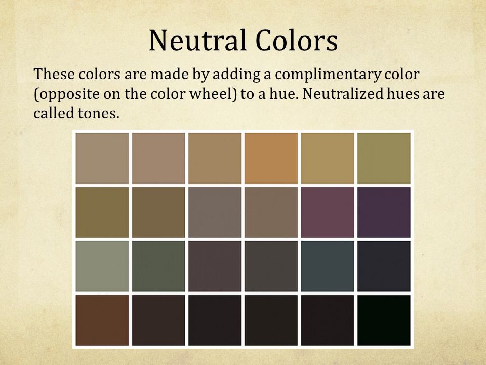 Neutral Colors These colors are made by adding a complimentary color (opposite on the color wheel) to a hue.