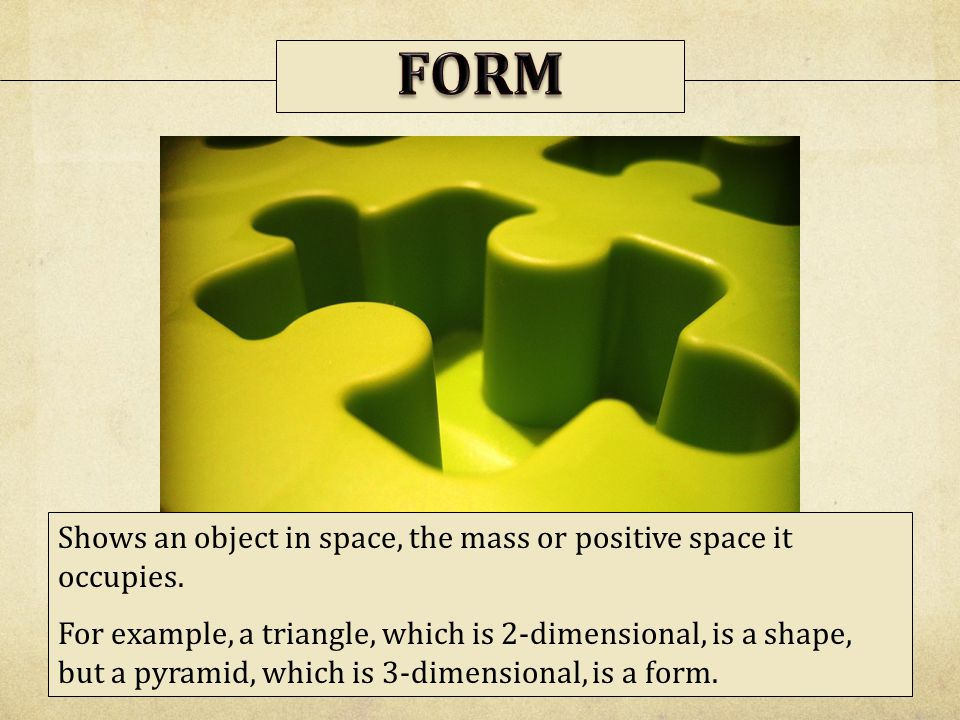 FORM Shows an object in space, the mass or positive space it occupies.