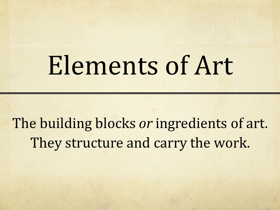 Elements of Art The building blocks or ingredients of art. They structure and carry the work.