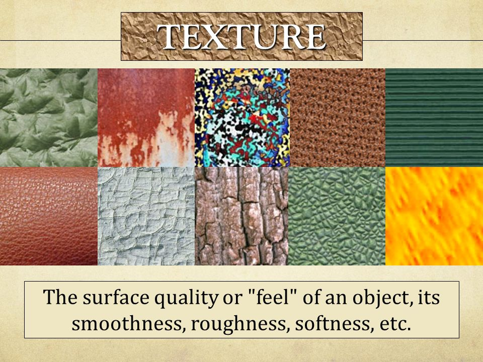 TEXTURE The surface quality or feel of an object, its smoothness, roughness, softness, etc.