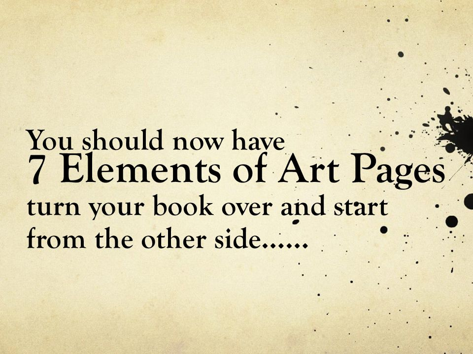 You should now have 7 Elements of Art Pages turn your book over and start from the other side……