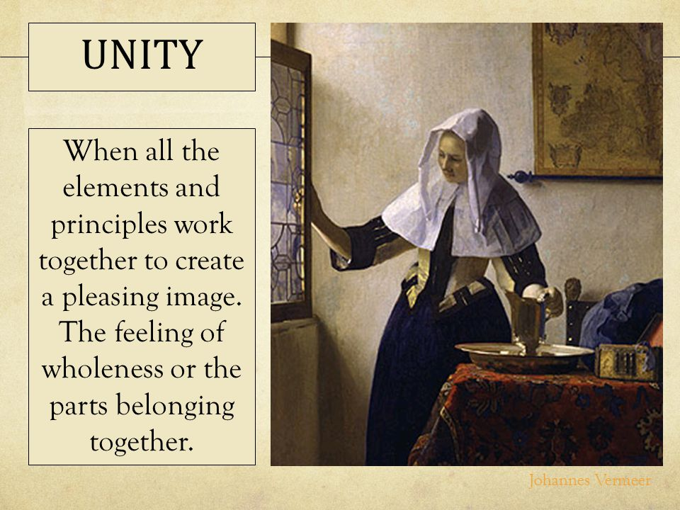 UNITY When all the elements and principles work together to create a pleasing image. The feeling of wholeness or the parts belonging together.
