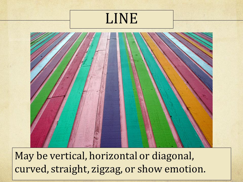 LINE May be vertical, horizontal or diagonal, curved, straight, zigzag, or show emotion.