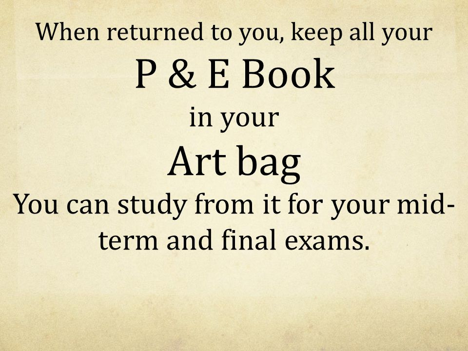 When returned to you, keep all your P & E Book in your Art bag You can study from it for your mid-term and final exams.