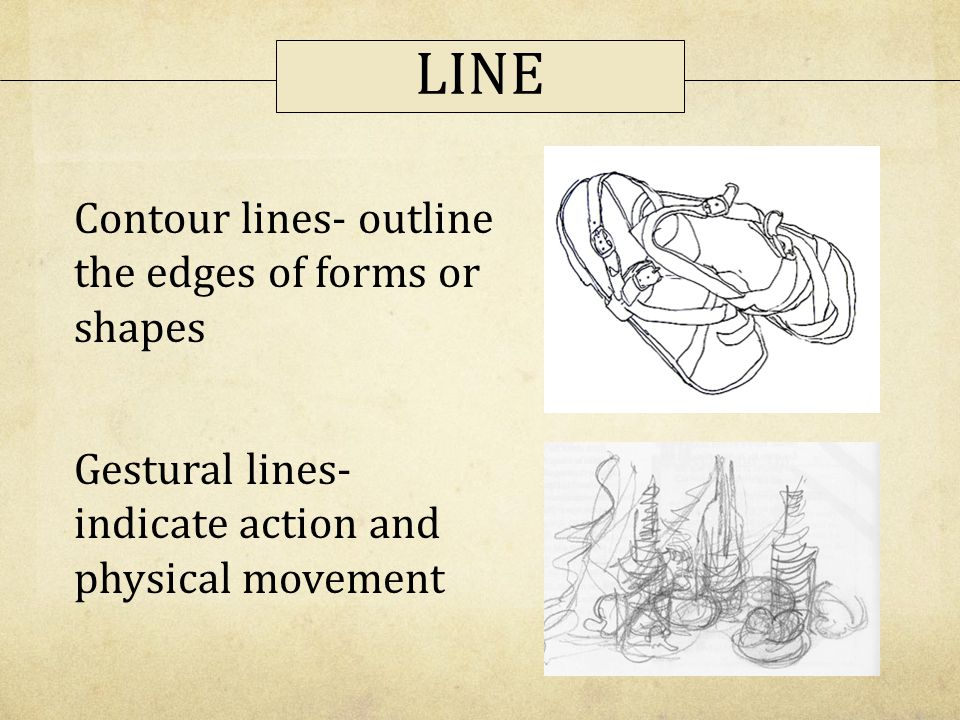 LINE Contour lines- outline the edges of forms or shapes