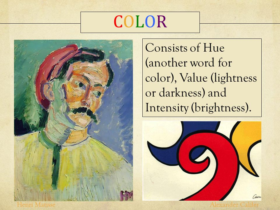 COLOR Consists of Hue (another word for color), Value (lightness or darkness) and Intensity (brightness).