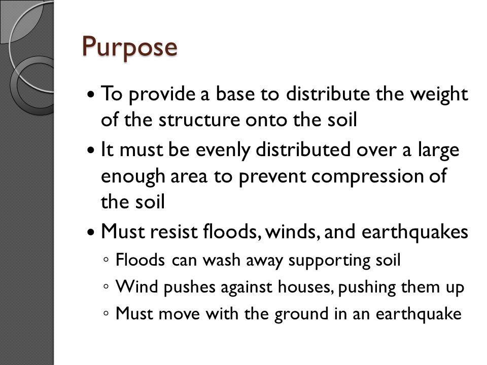 Purpose To provide a base to distribute the weight of the structure onto the soil.