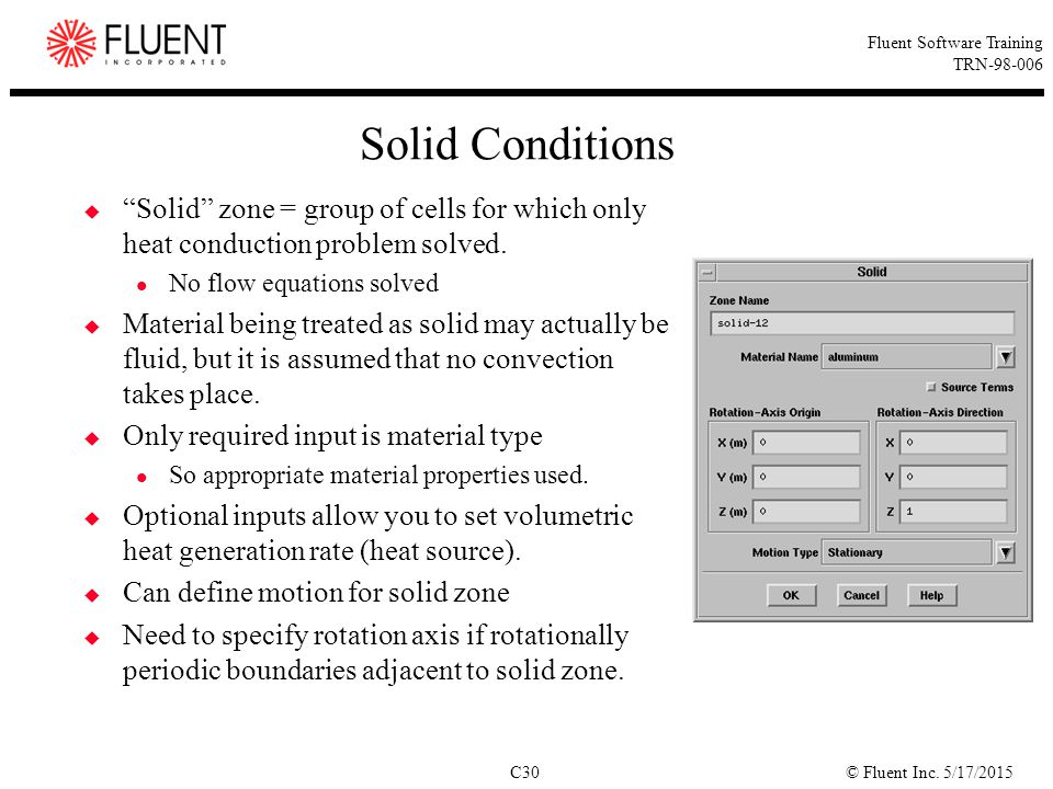 Solid Conditions Solid zone = group of cells for which only heat conduction problem solved. No flow equations solved.
