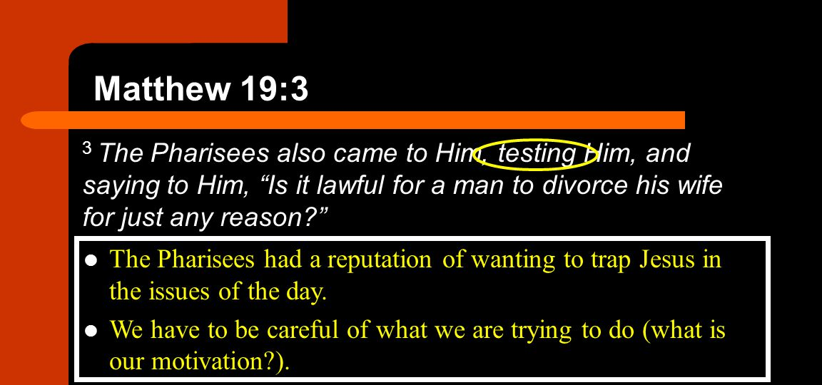 Matthew 19:3 3 The Pharisees also came to Him, testing Him, and saying to Him, Is it lawful for a man to divorce his wife for just any reason