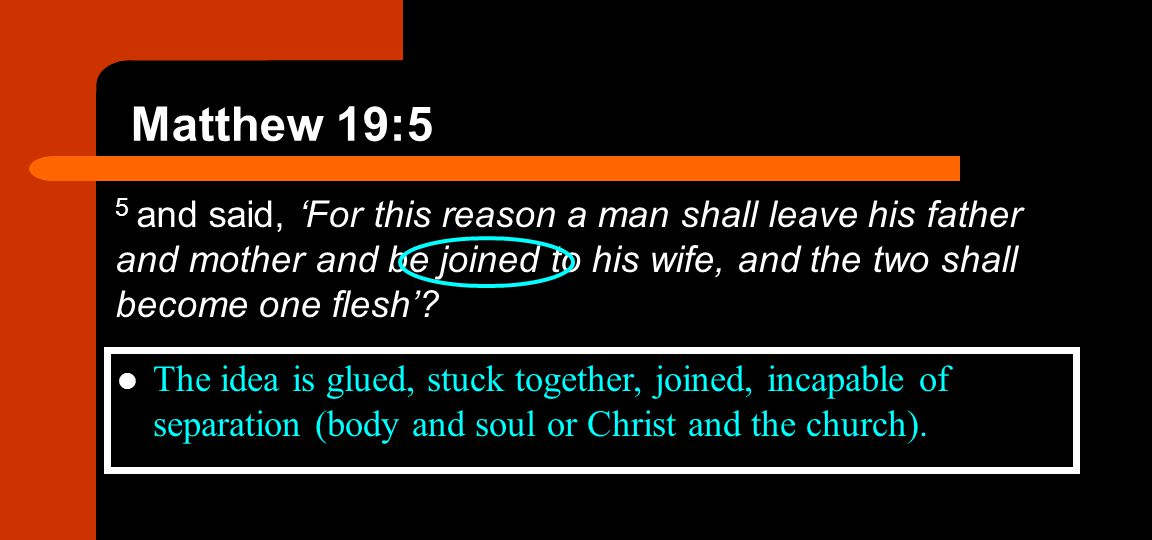 Matthew 19:5 5 and said, 'For this reason a man shall leave his father and mother and be joined to his wife, and the two shall become one flesh'