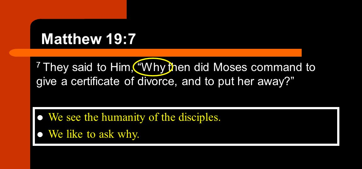 Matthew 19:7 7 They said to Him, Why then did Moses command to give a certificate of divorce, and to put her away