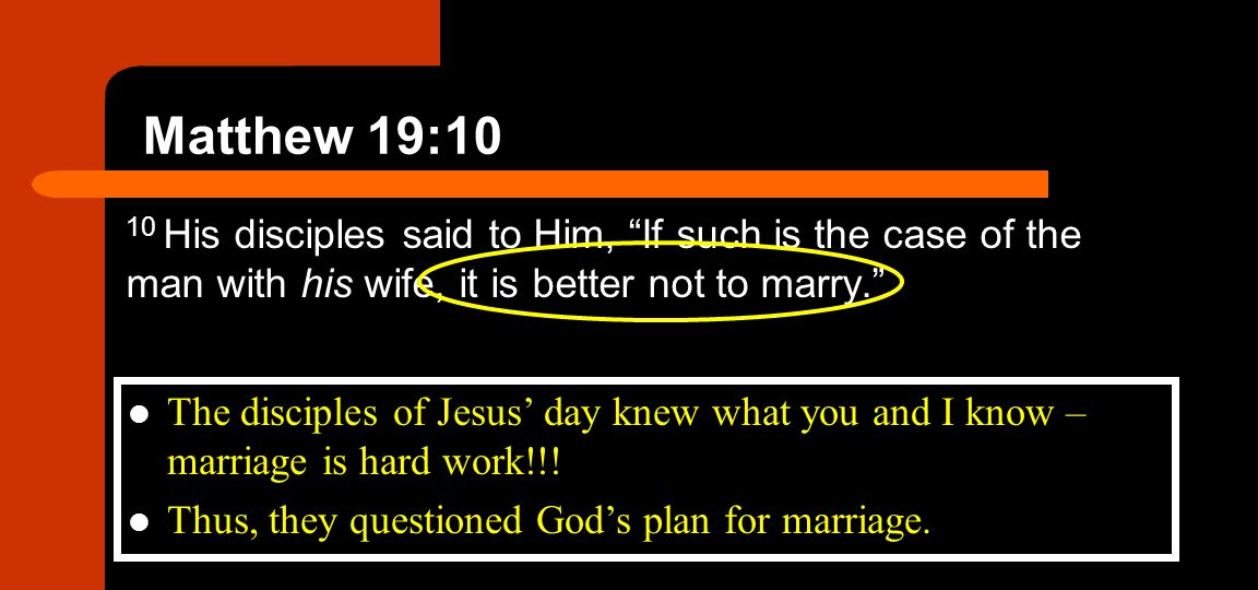 Matthew 19:10 10 His disciples said to Him, If such is the case of the man with his wife, it is better not to marry.