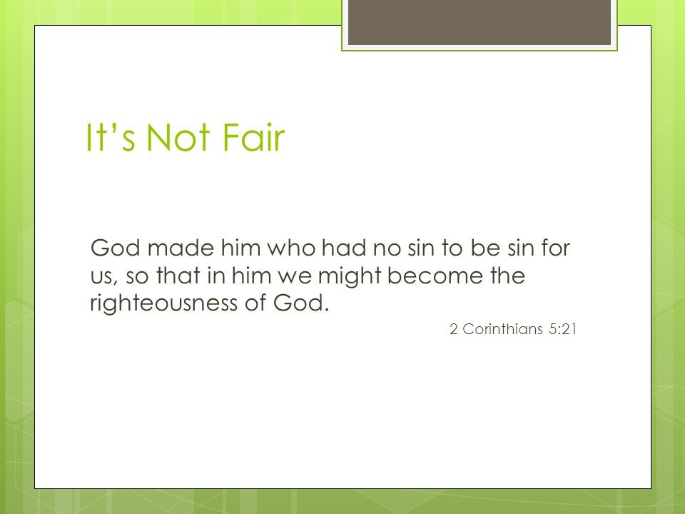 It's Not Fair God made him who had no sin to be sin for us, so that in him we might become the righteousness of God.