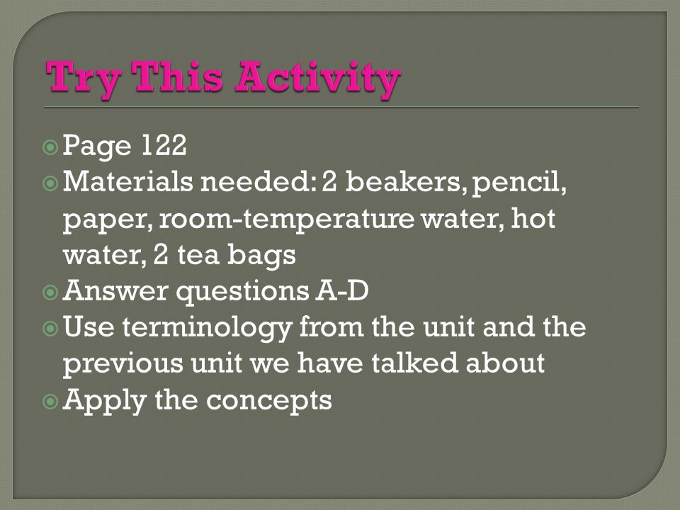 Try This Activity Page 122. Materials needed: 2 beakers, pencil, paper, room-temperature water, hot water, 2 tea bags.