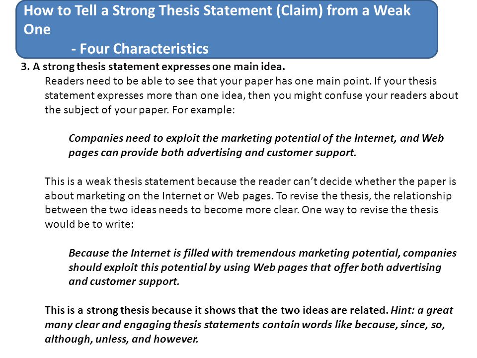 describe a weak thesis statement This is a weak thesis statement because the reader can't decide whether the paper is about marketing on the internet or web pages to revise the thesis, the relationship between the two ideas needs to become more clear.
