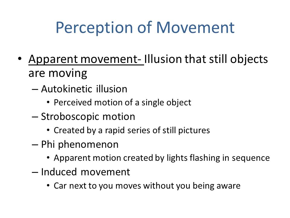 motion perception movement of objects To detect motion in an object is called motion perception or perception of movement when a stimulus changes its position with the passage of time it is labelled as motion we see this motion as flying aeroplanes' running vehicles.