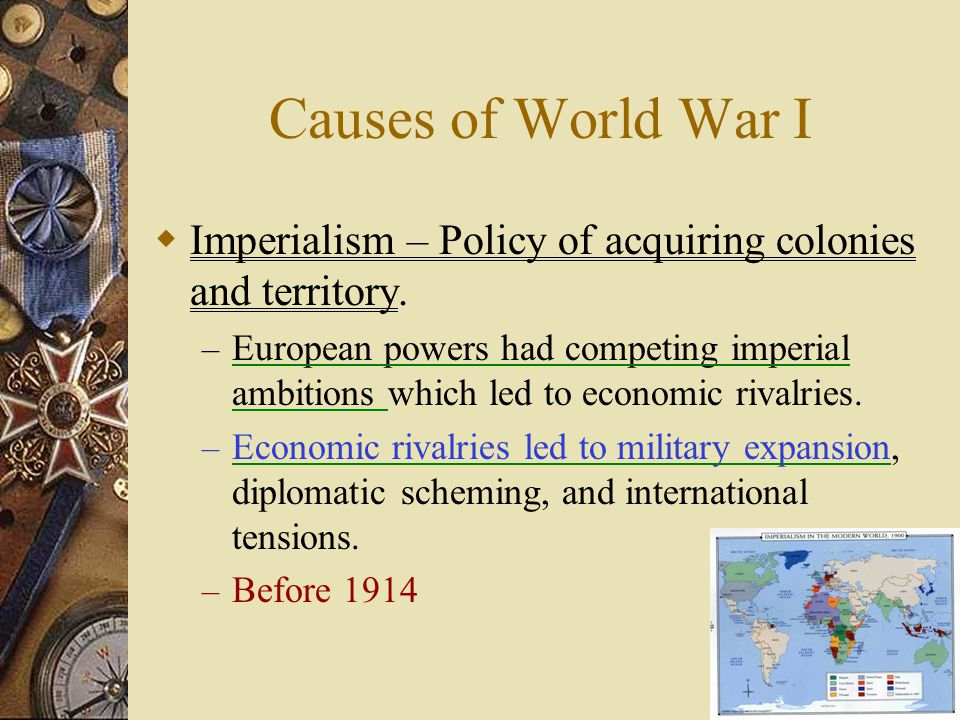 Causes of World War I Imperialism – Policy of acquiring colonies and territory.