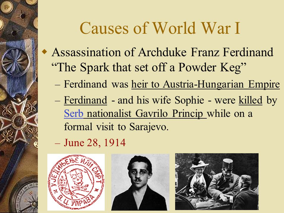 Causes of World War I Assassination of Archduke Franz Ferdinand The Spark that set off a Powder Keg