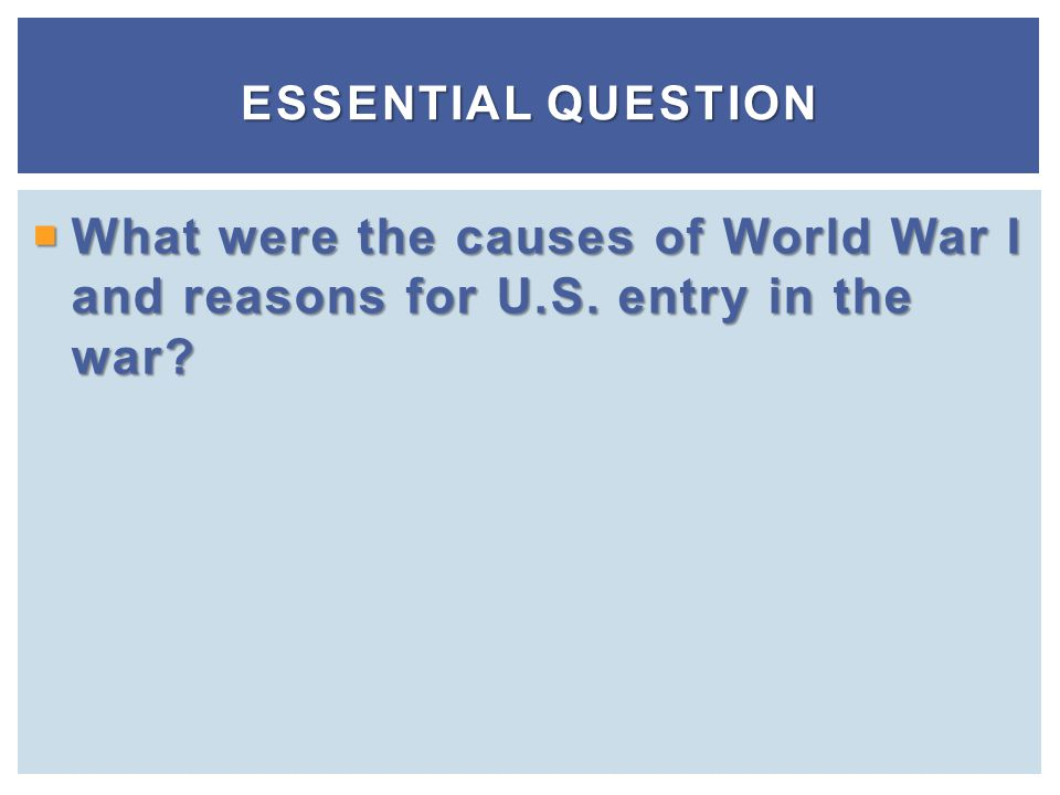 Essential Question What were the causes of World War I and reasons for U.S. entry in the war
