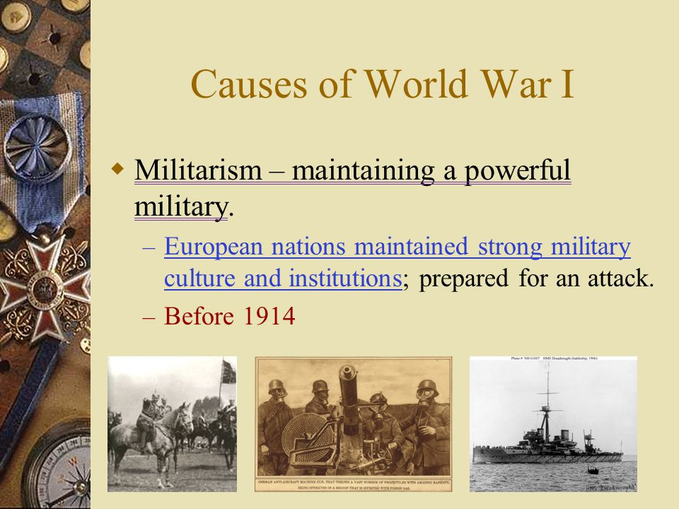 Causes of World War I Militarism – maintaining a powerful military.