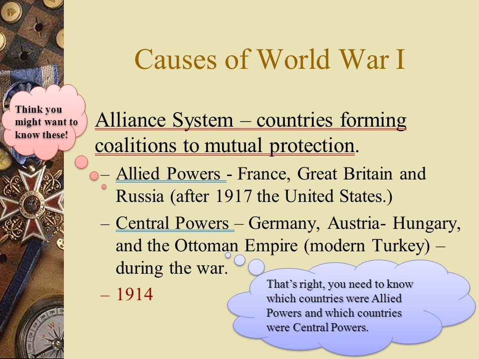 Causes of World War I Think you might want to know these! Alliance System – countries forming coalitions to mutual protection.