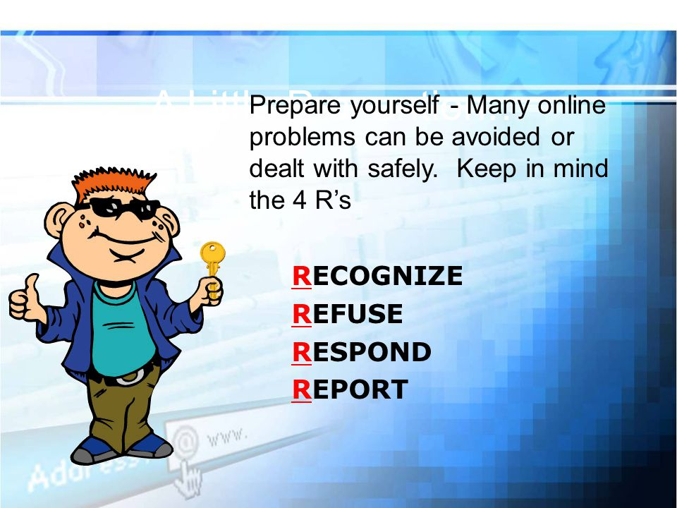 A Little Prevention… Prepare yourself - Many online problems can be avoided or dealt with safely. Keep in mind the 4 R's.