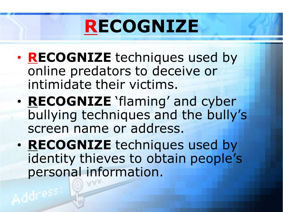 RECOGNIZE RECOGNIZE techniques used by online predators to deceive or intimidate their victims.