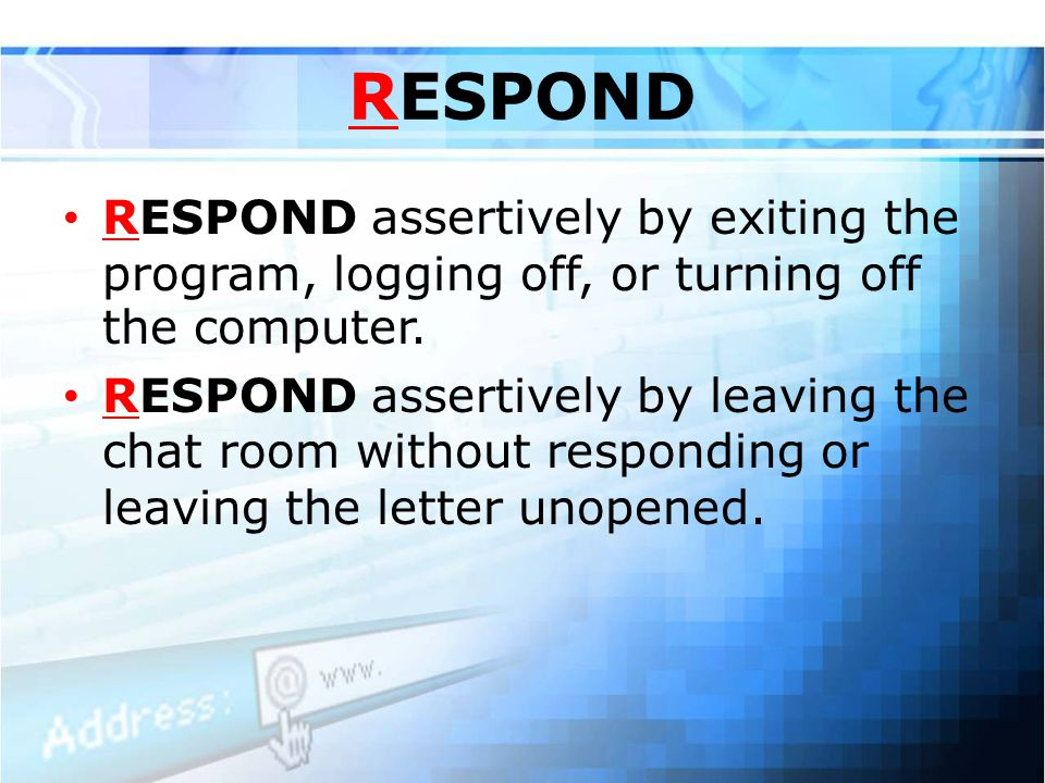 RESPOND RESPOND assertively by exiting the program, logging off, or turning off the computer.