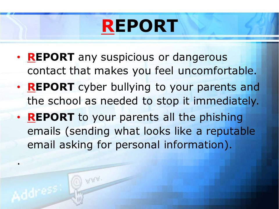 REPORT REPORT any suspicious or dangerous contact that makes you feel uncomfortable.
