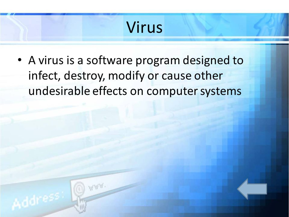 Virus A virus is a software program designed to infect, destroy, modify or cause other undesirable effects on computer systems.