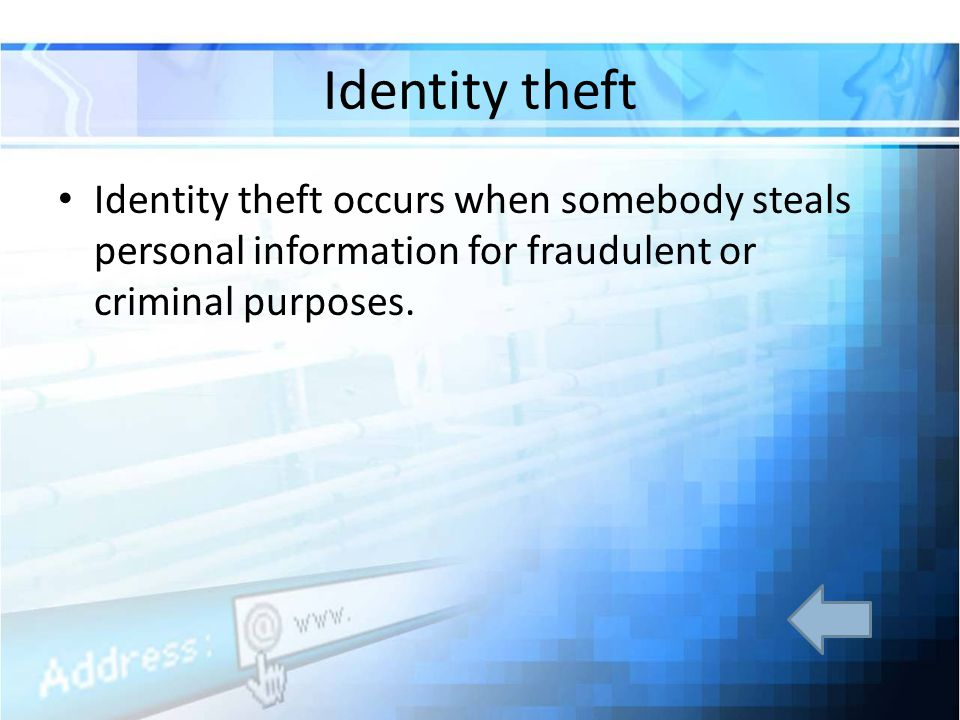 Identity theft Identity theft occurs when somebody steals personal information for fraudulent or criminal purposes.