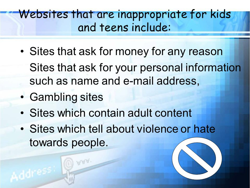 Websites that are inappropriate for kids and teens include: