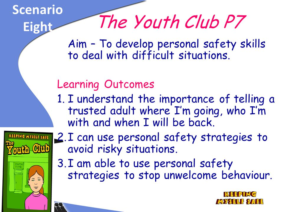 Scenario Eight The Youth Club P7 Aim – To develop personal safety skills to deal with difficult situations.