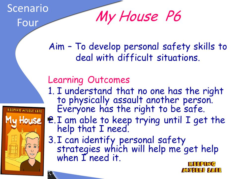 My House P6 Scenario Four Aim – To develop personal safety skills to