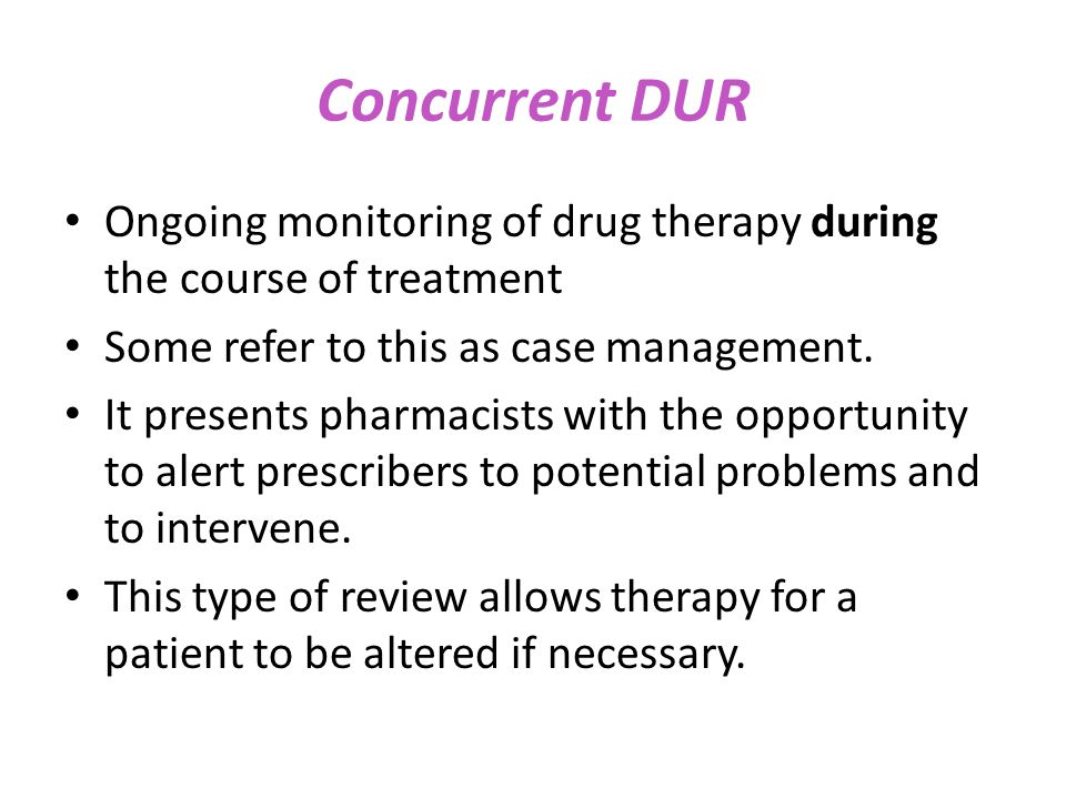 Concurrent DUR Ongoing monitoring of drug therapy during the course of treatment. Some refer to this as case management.