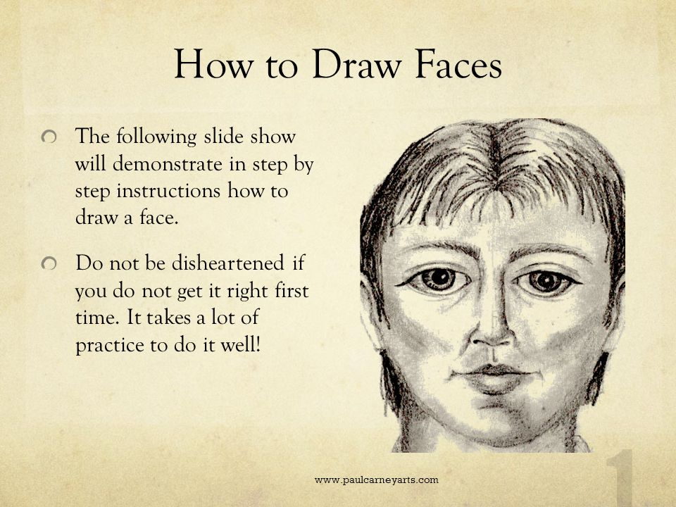 How to Draw Faces The following slide show will demonstrate in step by step instructions how to draw a face.